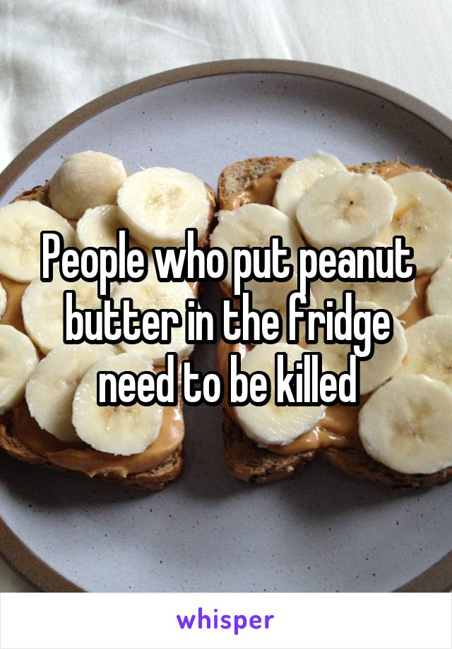 People who put peanut butter in the fridge need to be killed