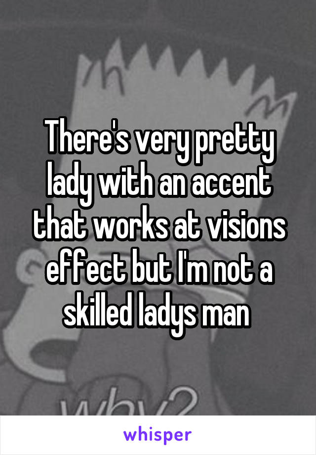 There's very pretty lady with an accent that works at visions effect but I'm not a skilled ladys man
