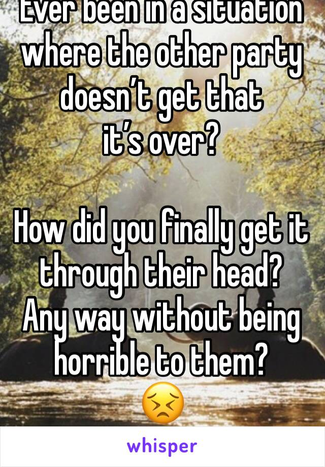 Ever been in a situation where the other party doesn't get that  it's over?  How did you finally get it through their head?  Any way without being horrible to them?  😣