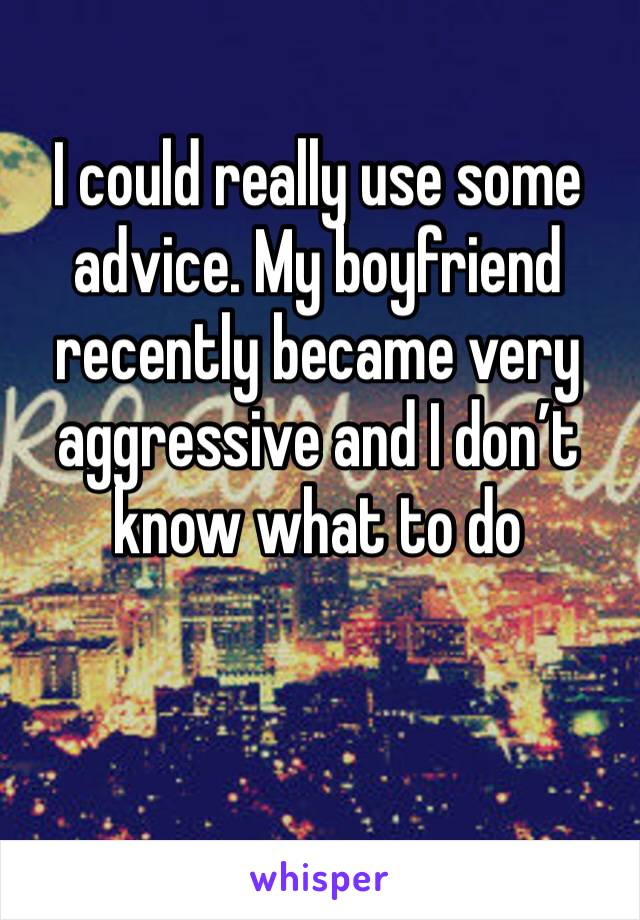 I could really use some advice. My boyfriend recently became very aggressive and I don't know what to do
