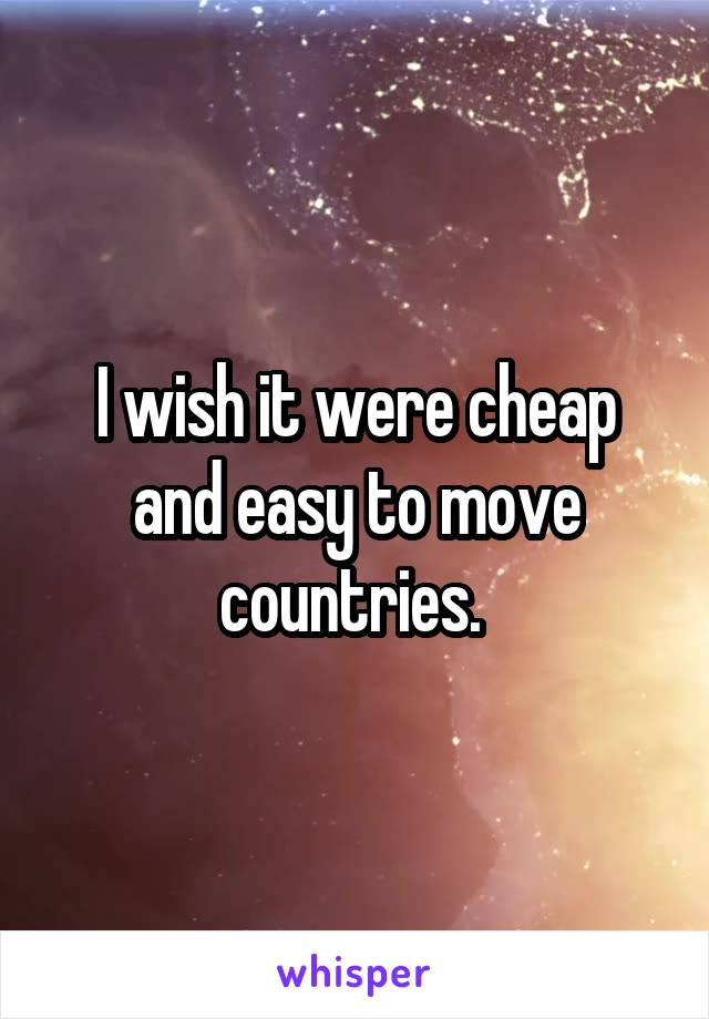 I wish it were cheap and easy to move countries.