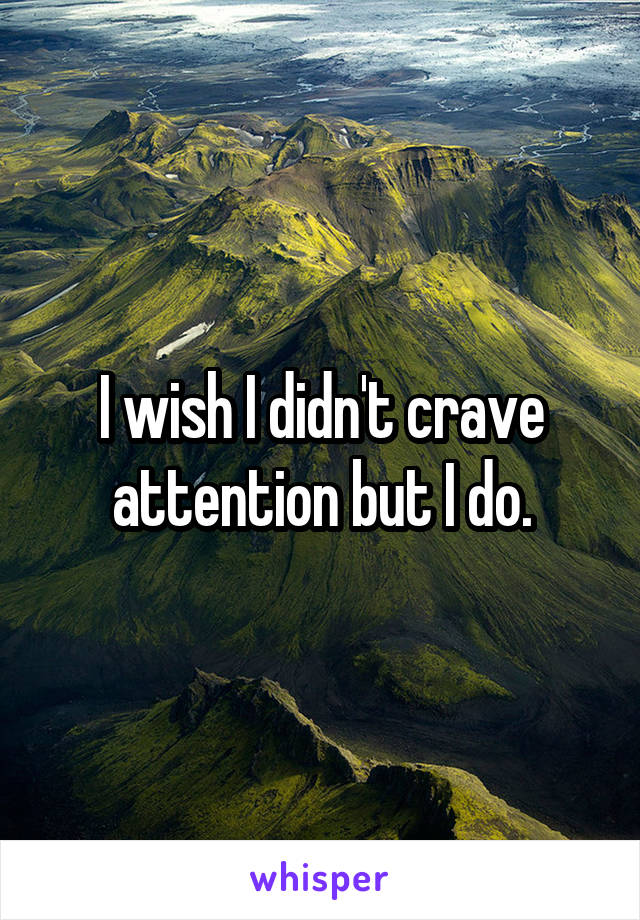 I wish I didn't crave attention but I do.