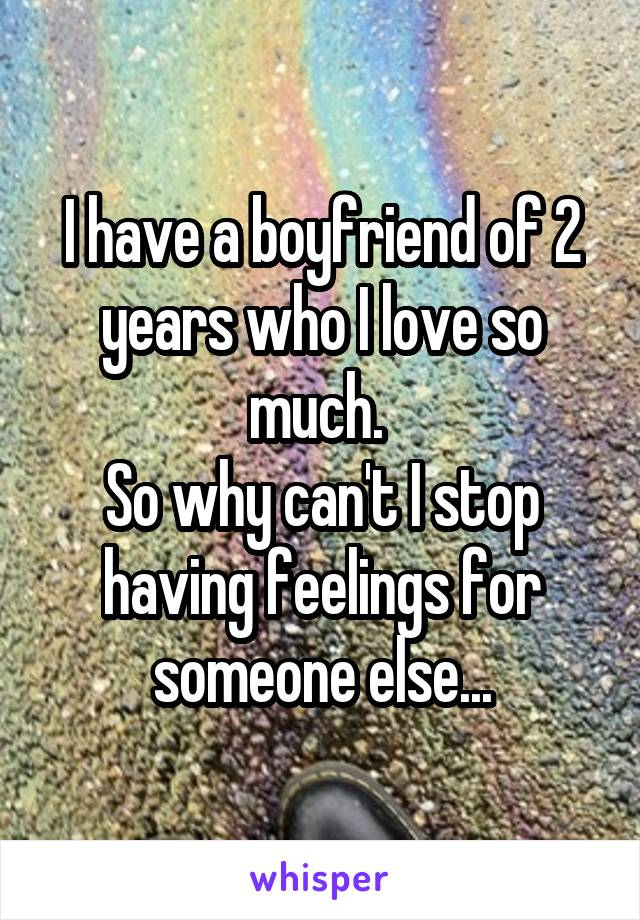 I have a boyfriend of 2 years who I love so much.  So why can't I stop having feelings for someone else...