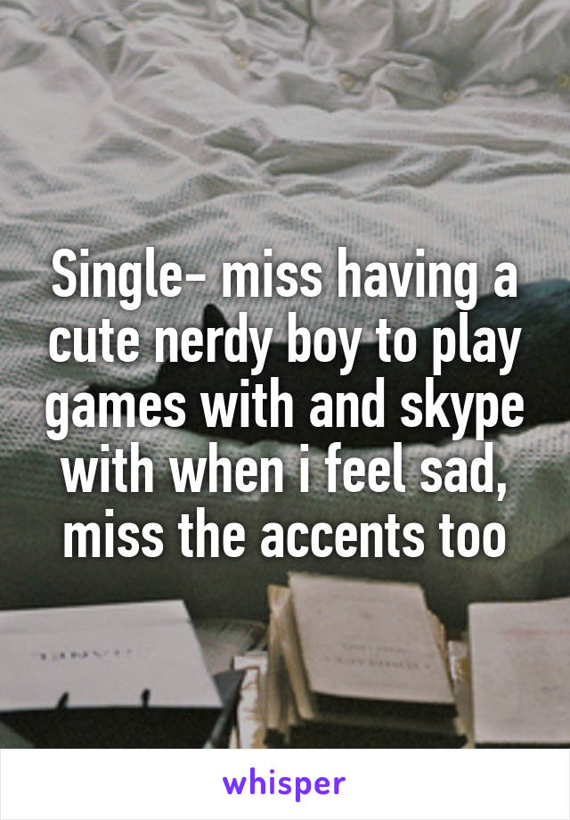 Single- miss having a cute nerdy boy to play games with and skype with when i feel sad, miss the accents too