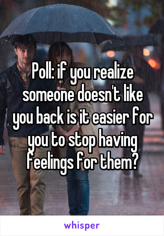 Poll: if you realize someone doesn't like you back is it easier for you to stop having feelings for them?