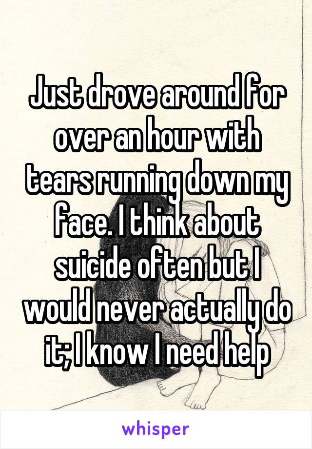 Just drove around for over an hour with tears running down my face. I think about suicide often but I would never actually do it; I know I need help