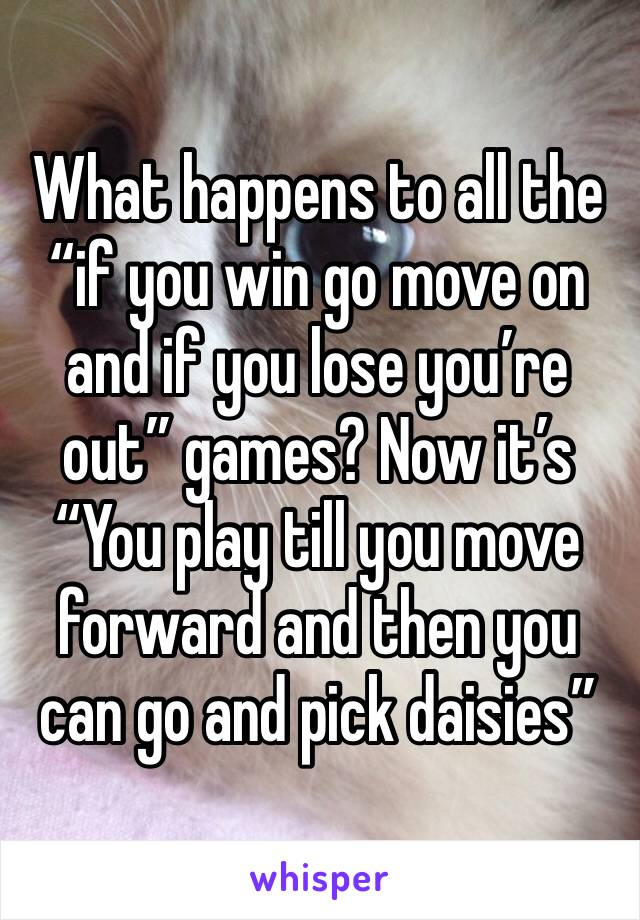 """What happens to all the """"if you win go move on and if you lose you're out"""" games? Now it's """"You play till you move forward and then you can go and pick daisies"""""""