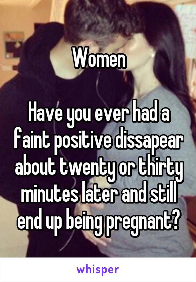 Women  Have you ever had a faint positive dissapear about twenty or thirty minutes later and still end up being pregnant?