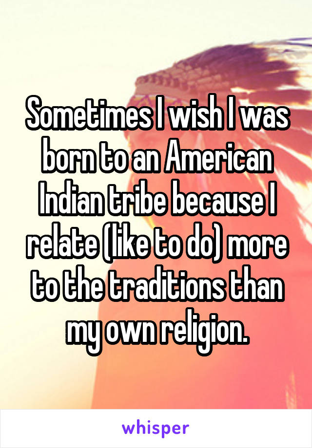 Sometimes I wish I was born to an American Indian tribe because I relate (like to do) more to the traditions than my own religion.