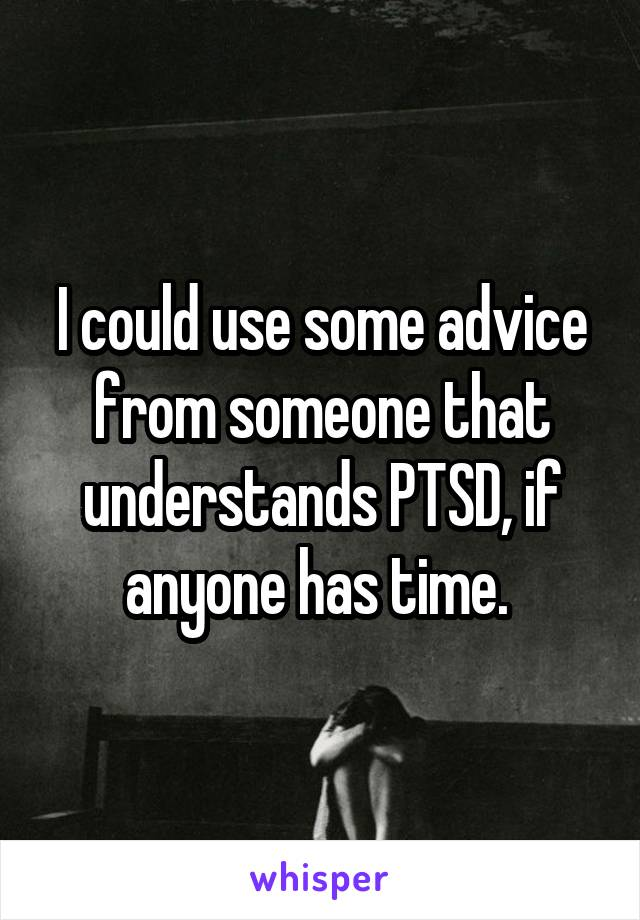 I could use some advice from someone that understands PTSD, if anyone has time.