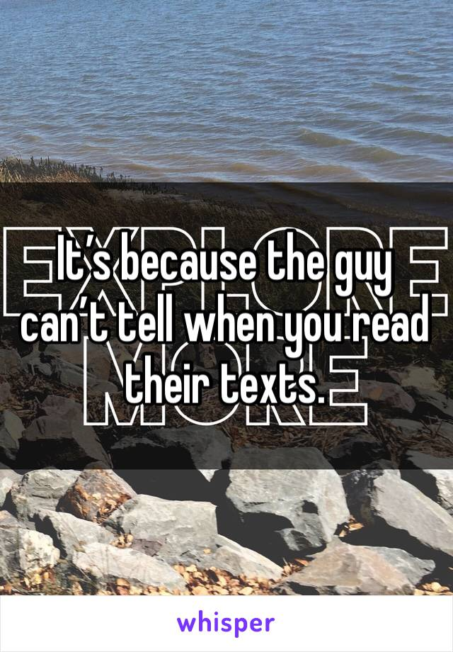 It's because the guy can't tell when you read their texts.
