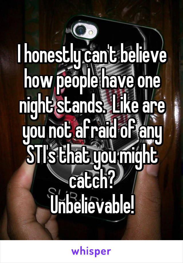 I honestly can't believe how people have one night stands.  Like are you not afraid of any STI's that you might catch? Unbelievable!