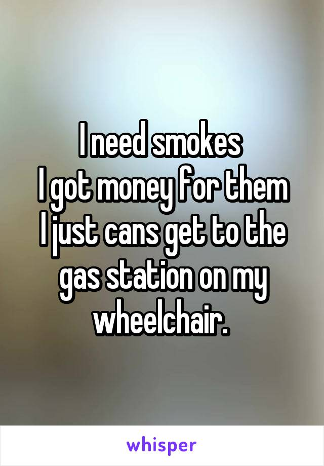 I need smokes  I got money for them I just cans get to the gas station on my wheelchair.