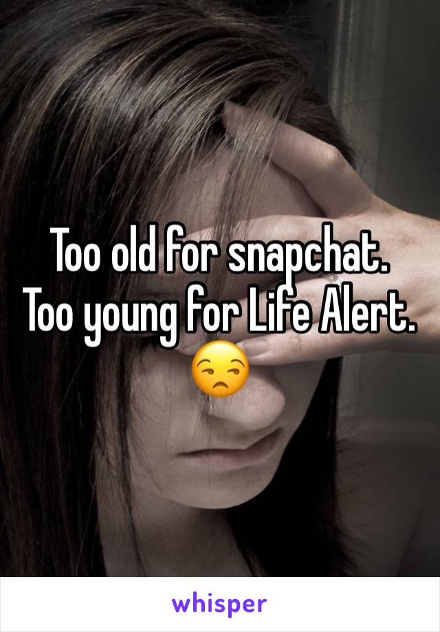 Too old for snapchat. Too young for Life Alert. 😒