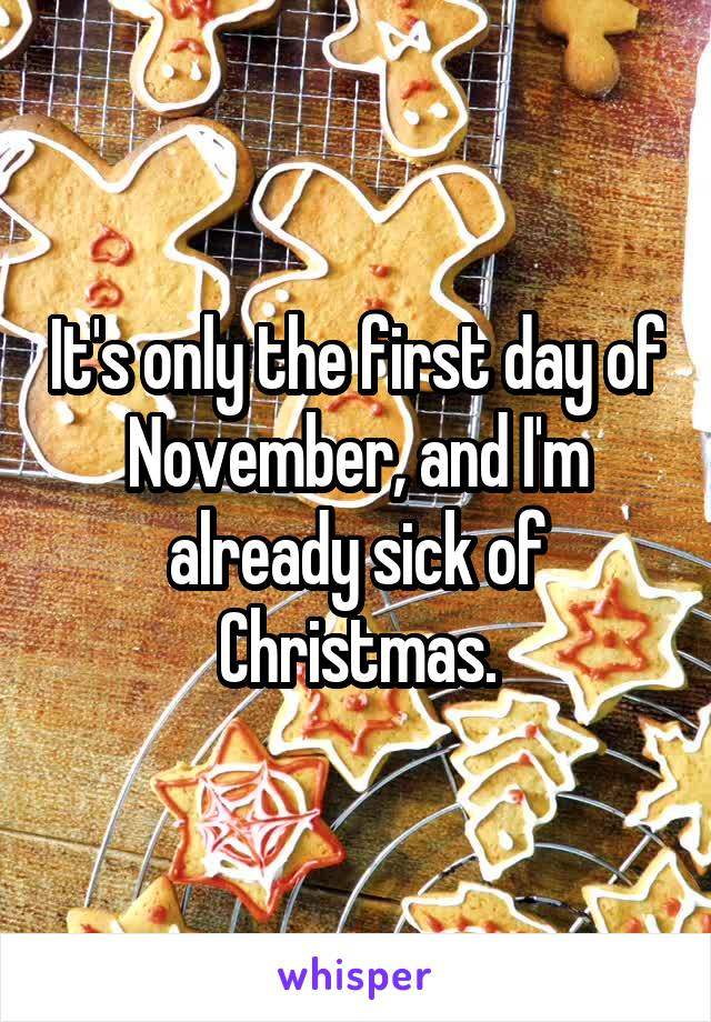 It's only the first day of November, and I'm already sick of Christmas.