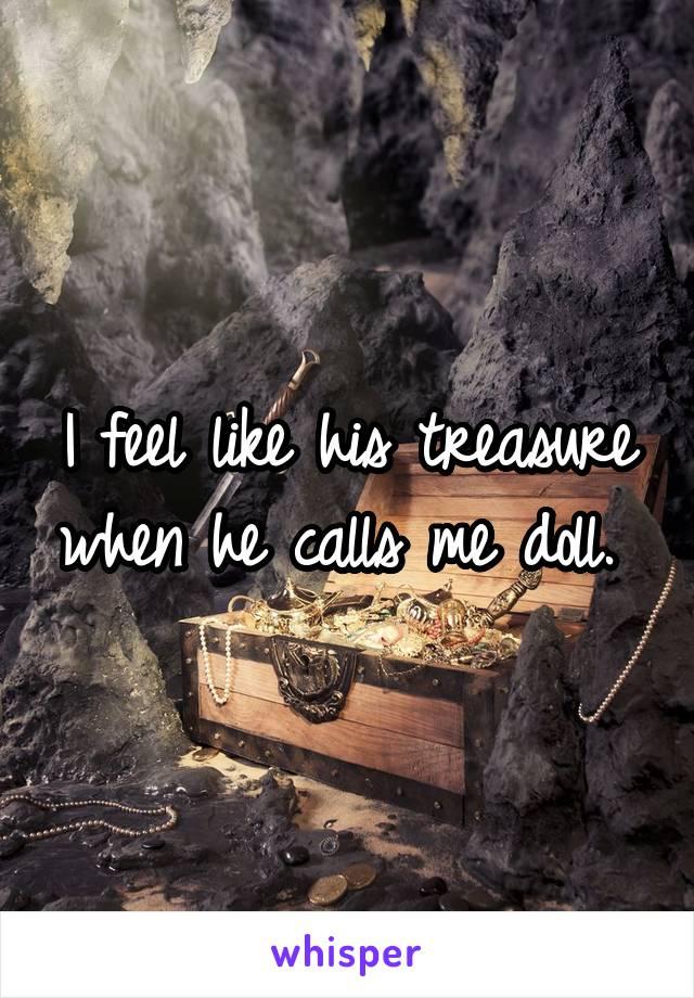I feel like his treasure when he calls me doll.