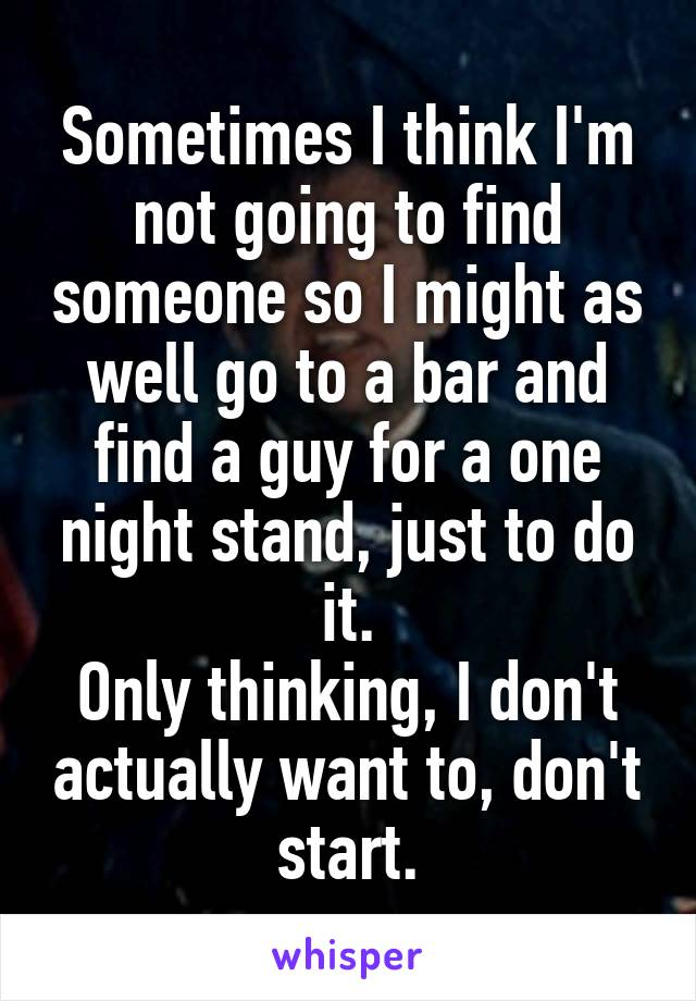 Sometimes I think I'm not going to find someone so I might as well go to a bar and find a guy for a one night stand, just to do it. Only thinking, I don't actually want to, don't start.