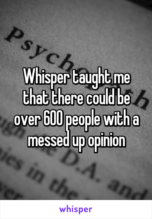 Whisper taught me that there could be over 600 people with a messed up opinion