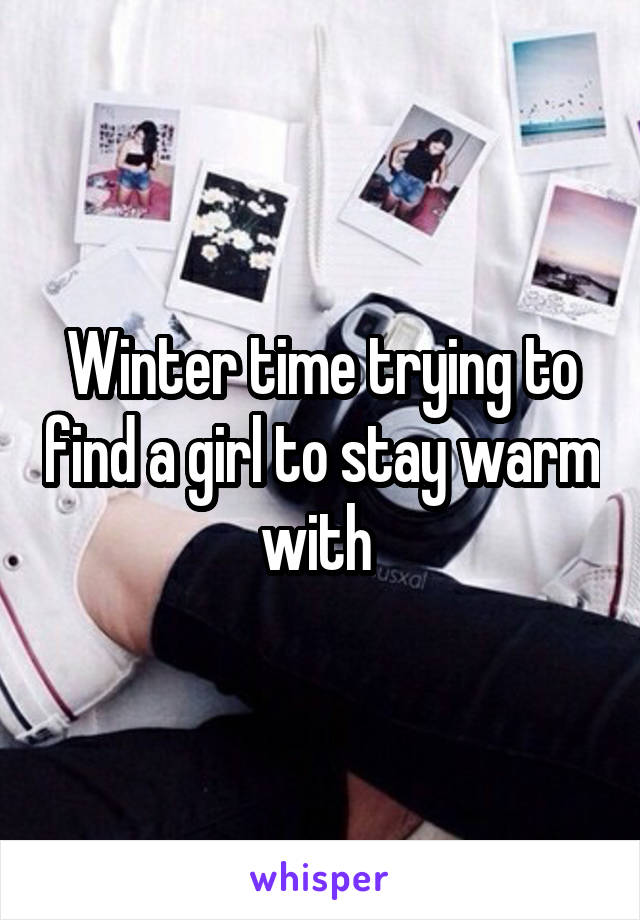 Winter time trying to find a girl to stay warm with
