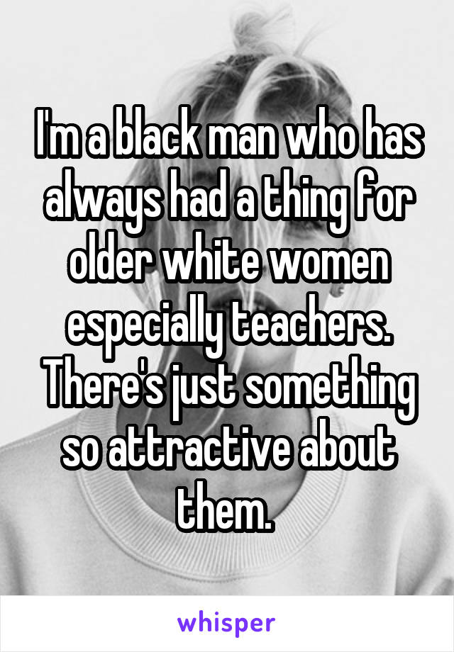 I'm a black man who has always had a thing for older white women especially teachers. There's just something so attractive about them.
