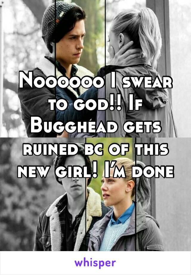 Noooooo I swear to god!! If Bugghead gets ruined bc of this new girl! I'm done