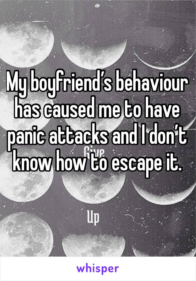 My boyfriend's behaviour has caused me to have panic attacks and I don't know how to escape it.