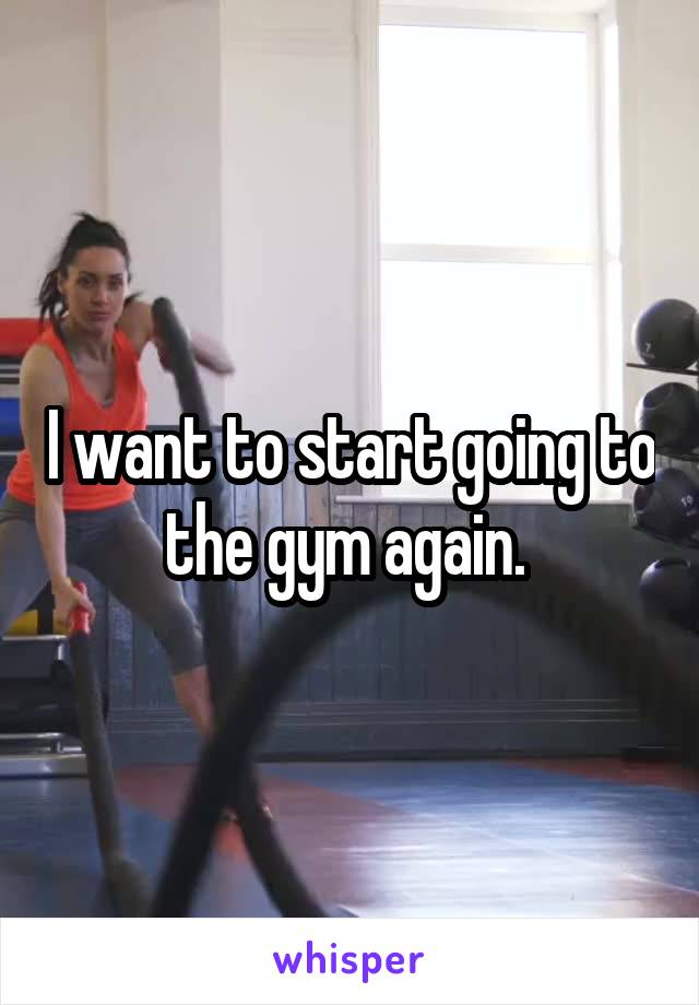 I want to start going to the gym again.