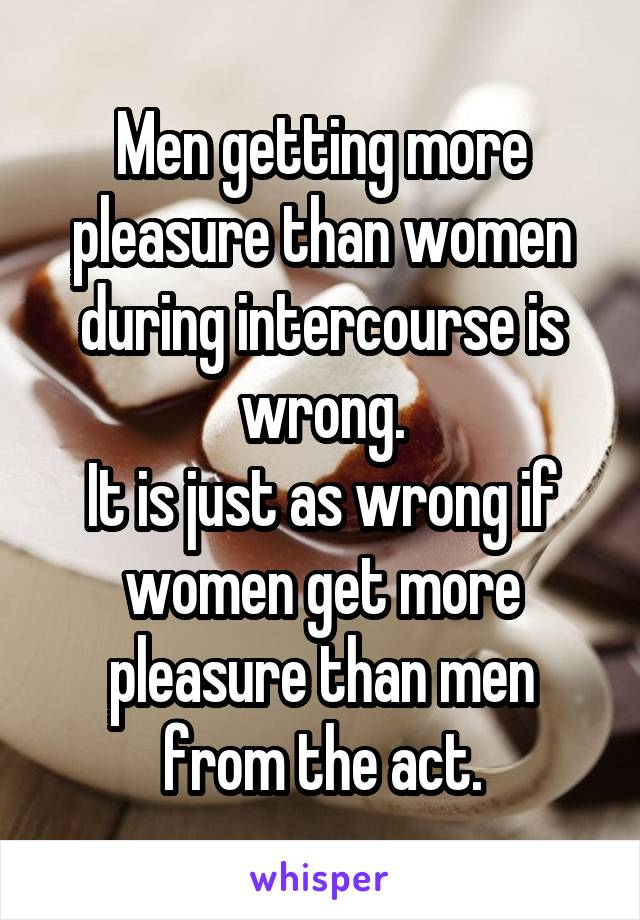 Men getting more pleasure than women during intercourse is wrong. It is just as wrong if women get more pleasure than men from the act.