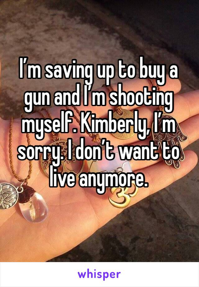 I'm saving up to buy a gun and I'm shooting myself. Kimberly, I'm sorry. I don't want to live anymore.