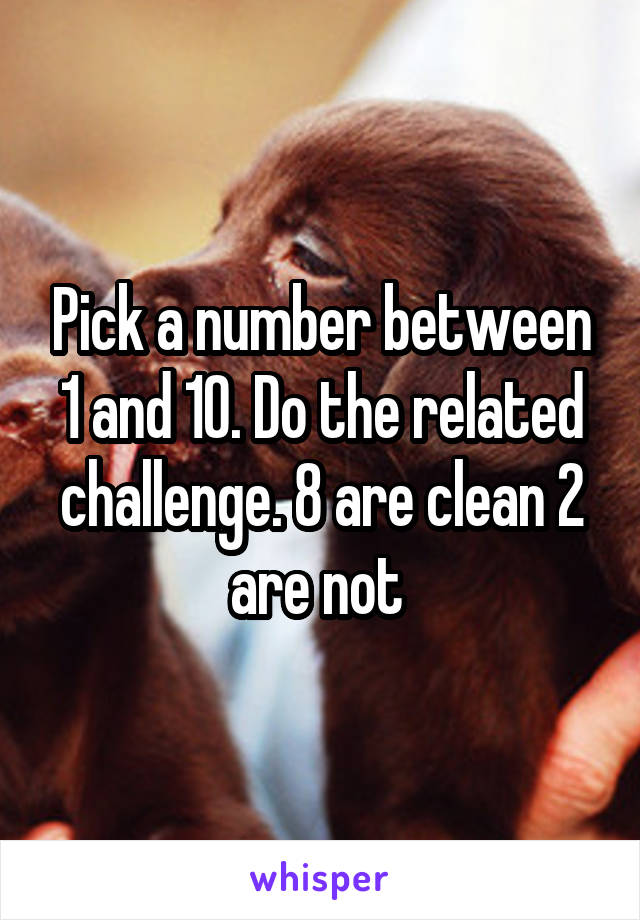 Pick a number between 1 and 10. Do the related challenge. 8 are clean 2 are not