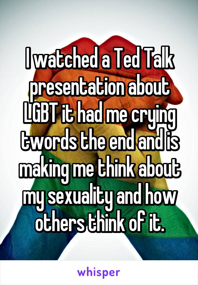 I watched a Ted Talk presentation about LGBT it had me crying twords the end and is making me think about my sexuality and how others think of it.
