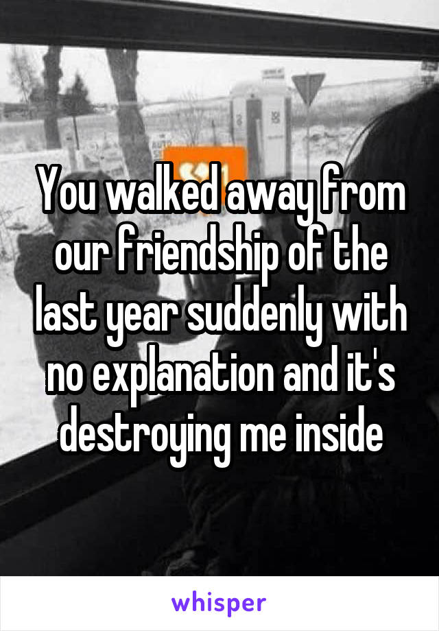 You walked away from our friendship of the last year suddenly with no explanation and it's destroying me inside