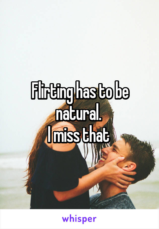 Flirting has to be natural.  I miss that