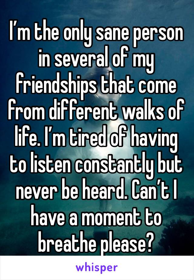 I'm the only sane person in several of my friendships that come from different walks of life. I'm tired of having to listen constantly but never be heard. Can't I have a moment to breathe please?