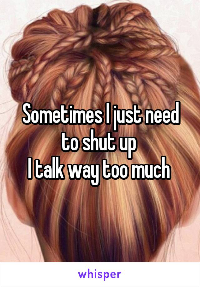 Sometimes I just need to shut up  I talk way too much