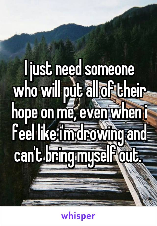 I just need someone who will put all of their hope on me, even when i feel like i'm drowing and can't bring myself out.