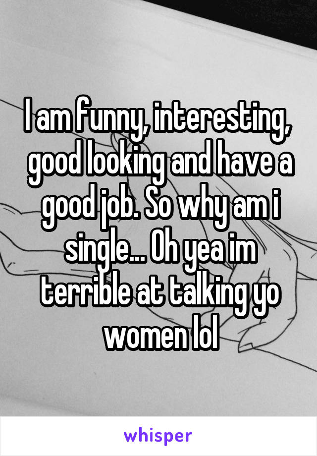 I am funny, interesting,  good looking and have a good job. So why am i single... Oh yea im terrible at talking yo women lol