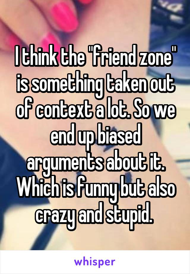 "I think the ""friend zone"" is something taken out of context a lot. So we end up biased arguments about it. Which is funny but also crazy and stupid."