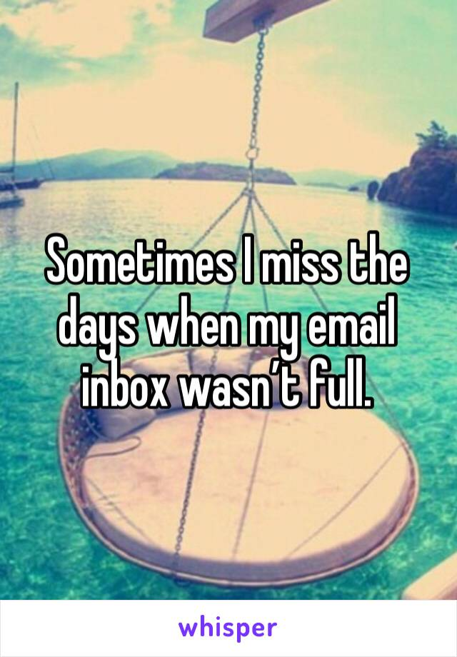 Sometimes I miss the days when my email inbox wasn't full.