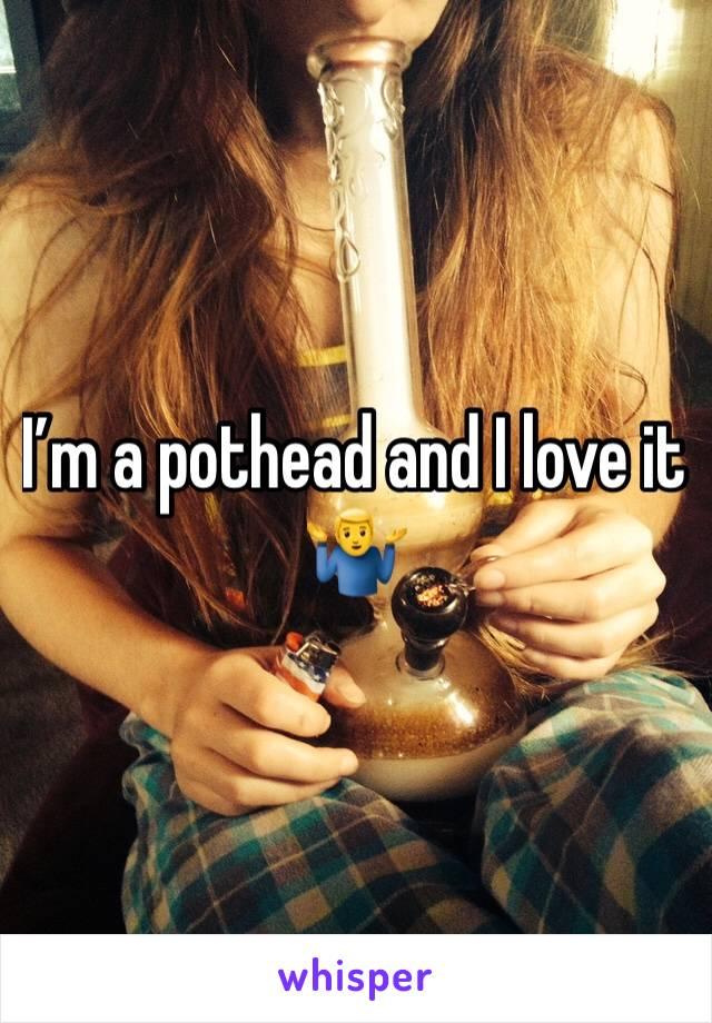 I'm a pothead and I love it 🤷♂️