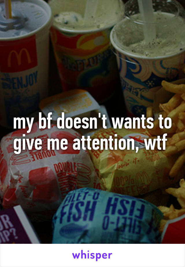 my bf doesn't wants to give me attention, wtf