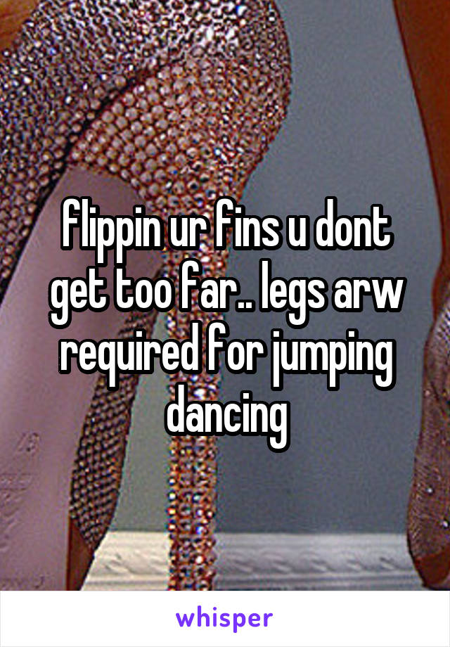 flippin ur fins u dont get too far.. legs arw required for jumping dancing