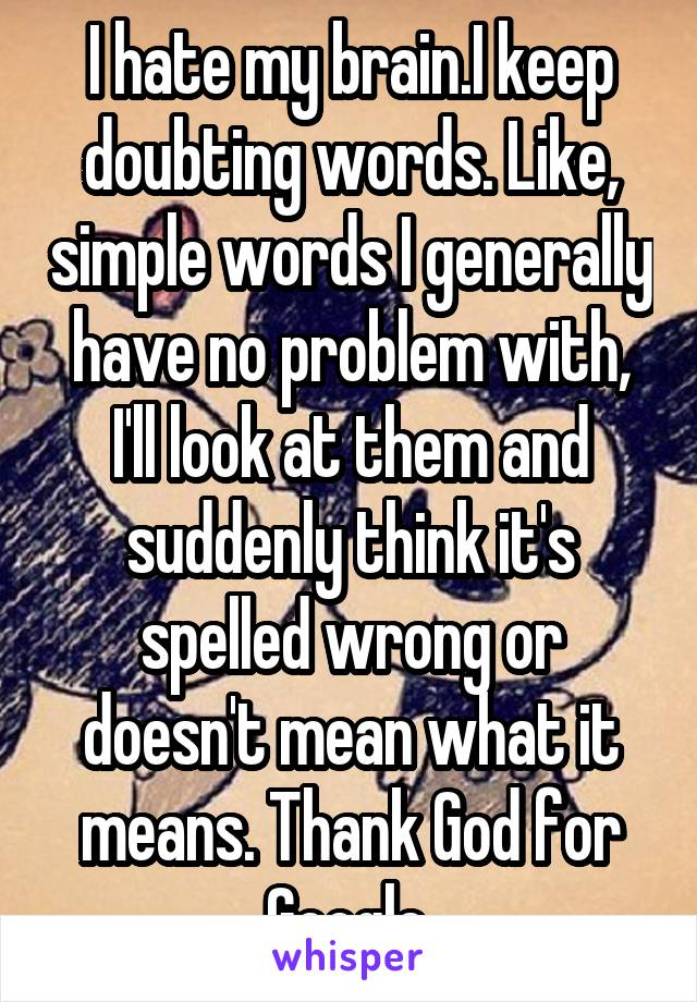 I hate my brain.I keep doubting words. Like, simple words I generally have no problem with, I'll look at them and suddenly think it's spelled wrong or doesn't mean what it means. Thank God for Google.