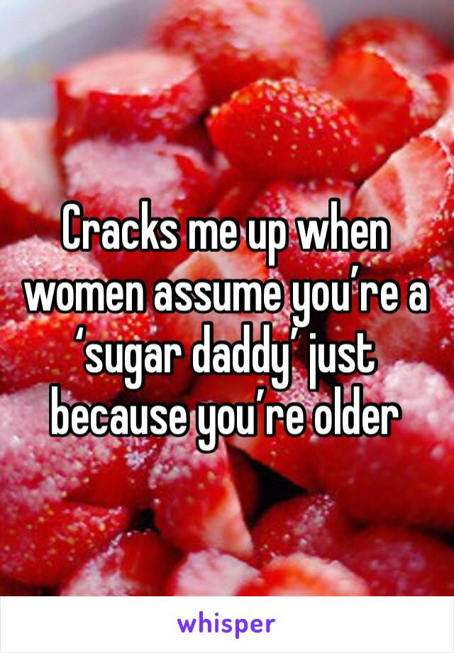 Cracks me up when women assume you're a 'sugar daddy' just because you're older