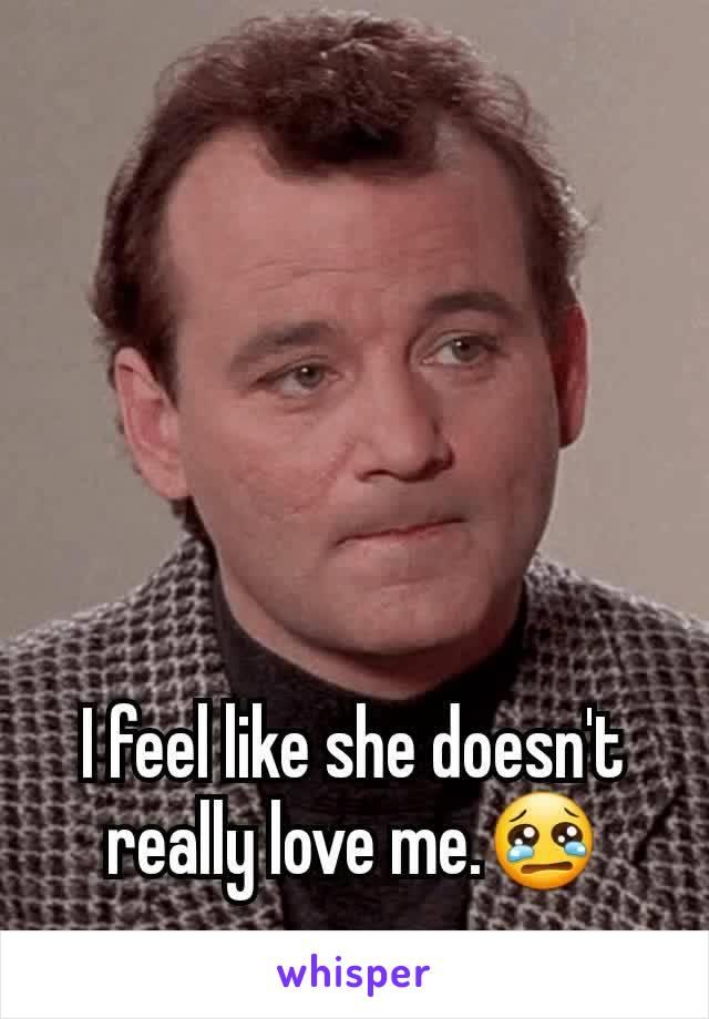 I feel like she doesn't really love me.😢