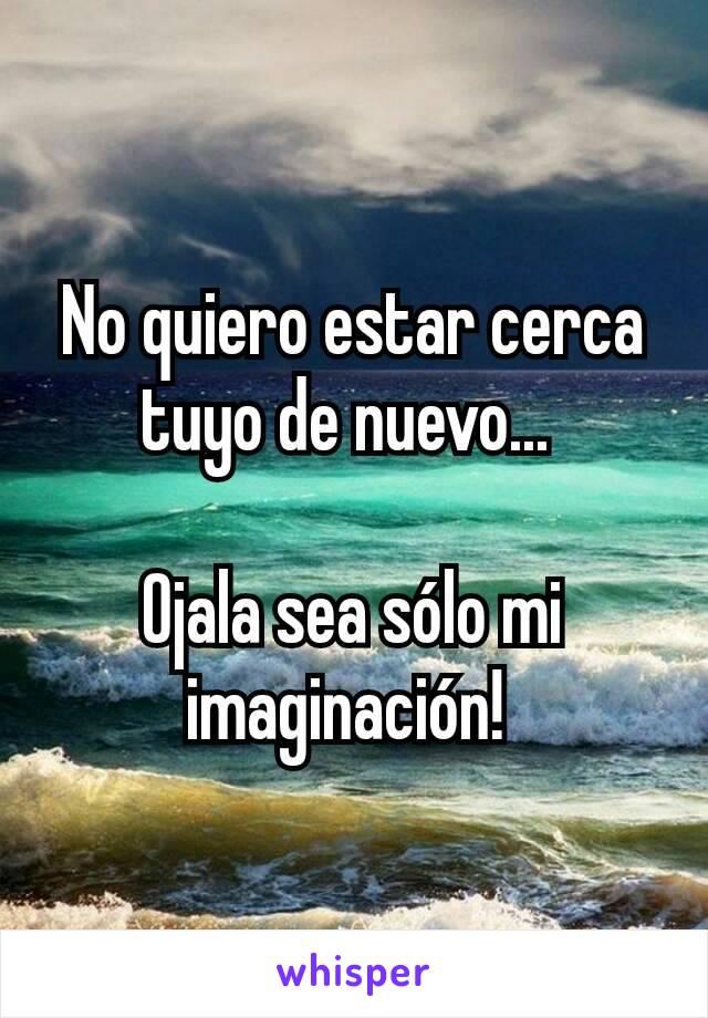 No quiero estar cerca tuyo de nuevo...   Ojala sea sólo mi imaginación!