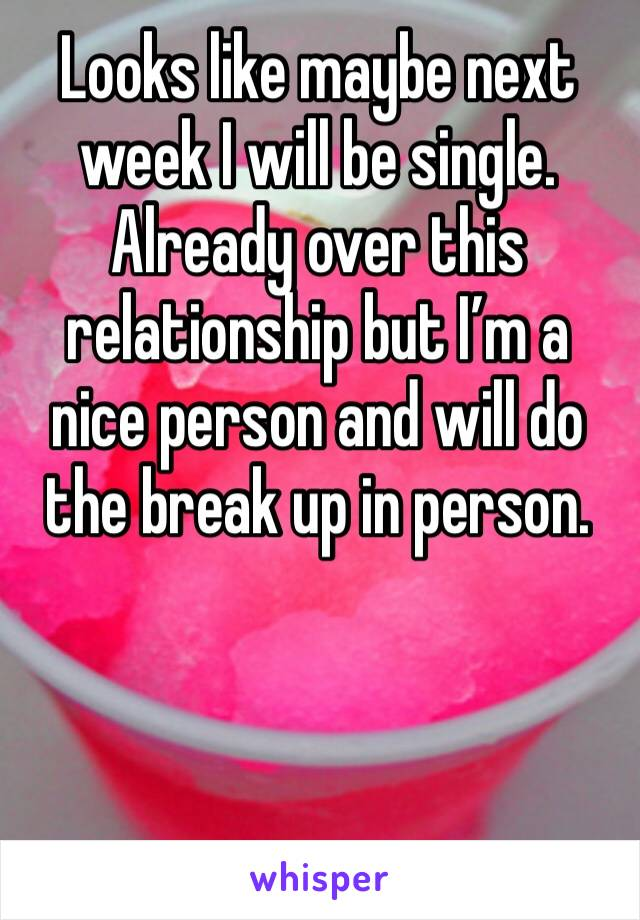 Looks like maybe next week I will be single. Already over this relationship but I'm a nice person and will do the break up in person.