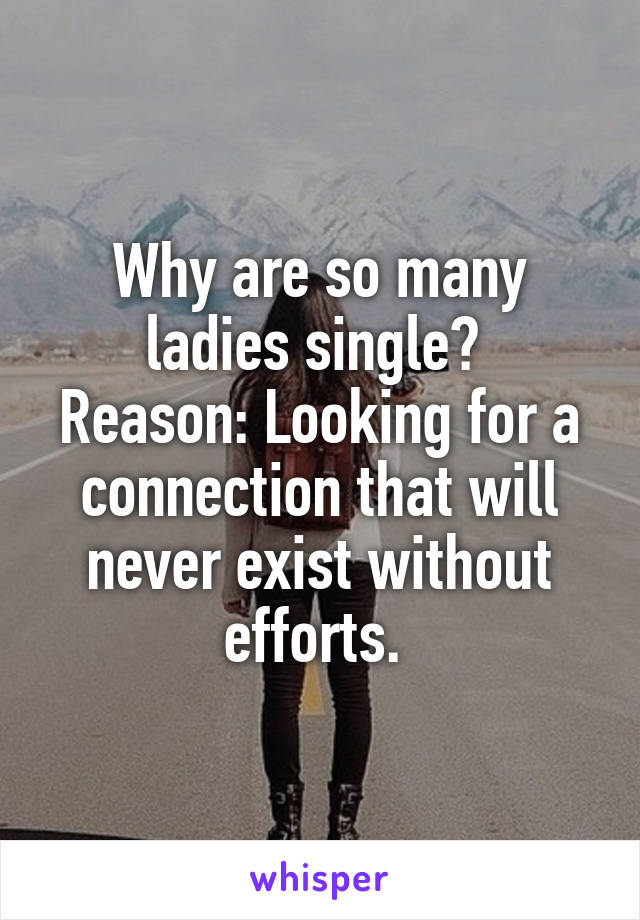 Why are so many ladies single?  Reason: Looking for a connection that will never exist without efforts.
