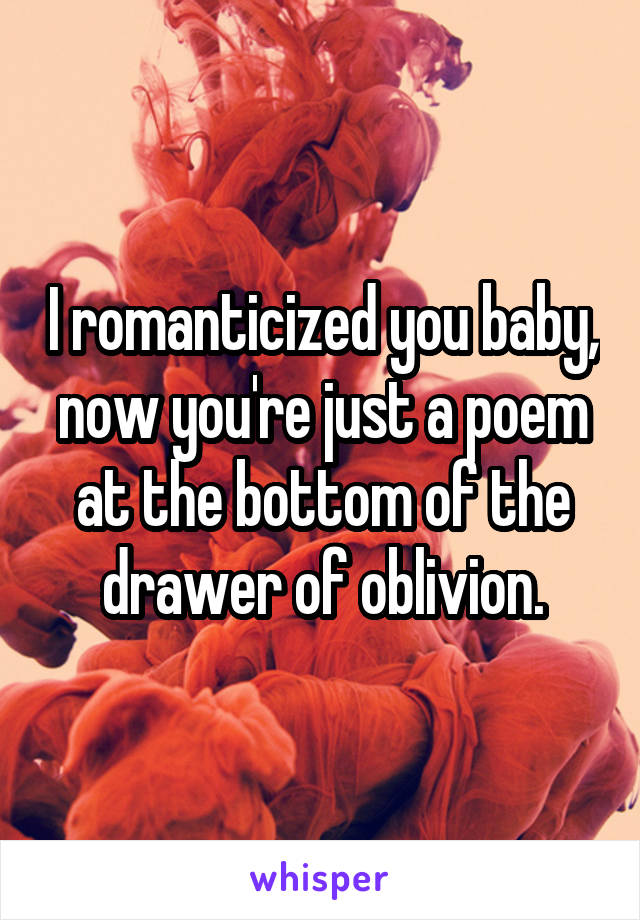 I romanticized you baby, now you're just a poem at the bottom of the drawer of oblivion.