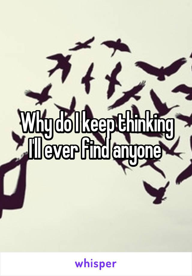 Why do I keep thinking I'll ever find anyone